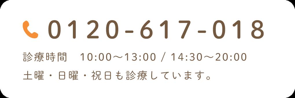 0120-617-018 診療時間 10:00~13:00 / 14:30~20:00 土曜・日曜・祝日も診療しています。